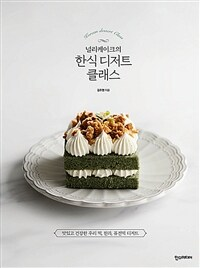 (널리케이크의)한식 디저트 클래스=Korean Dessert Class : 맛있고 건강한 우리 떡, 한과, 퓨전떡 디저트